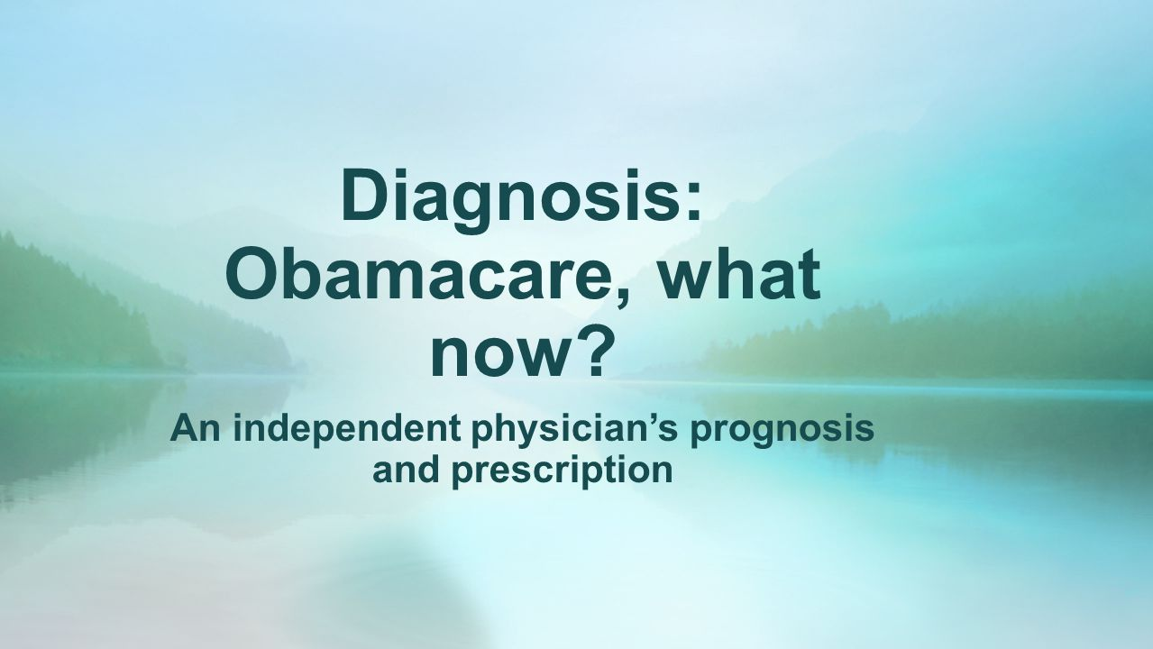 Diagnosis: Obamacare, what now An independent physician's prognosis and prescription
