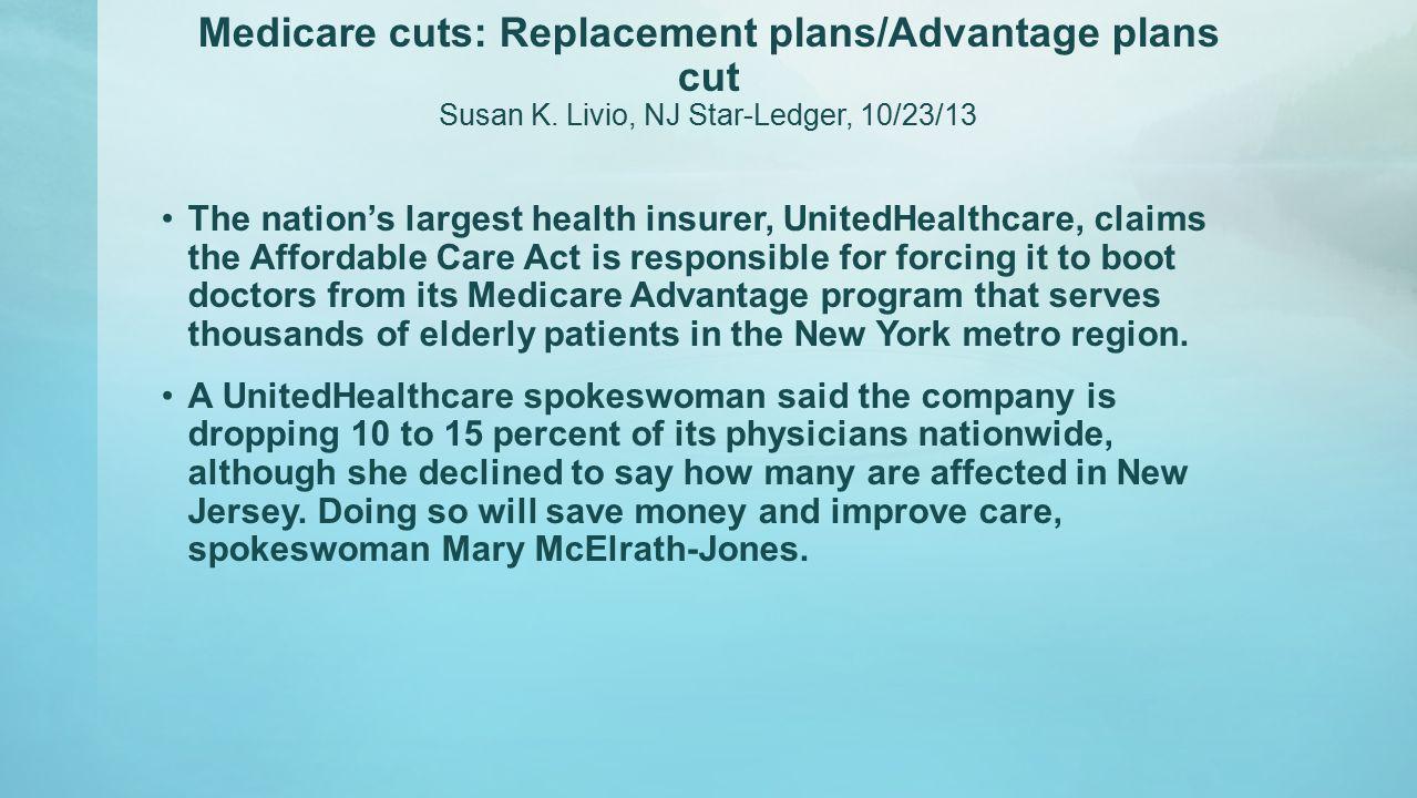 Medicare cuts: Replacement plans/Advantage plans cut Susan K. Livio, NJ Star-Ledger, 10/23/13 The nation's largest health insurer, UnitedHealthcare, c