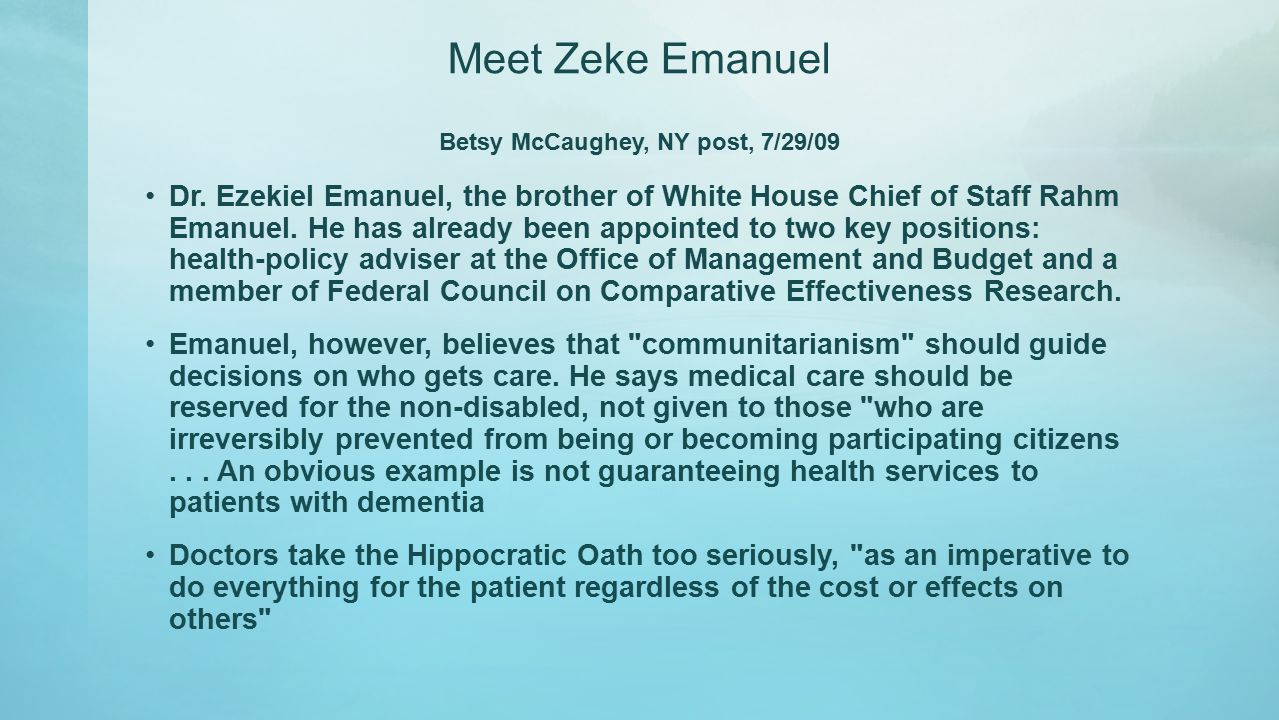 Meet Zeke Emanuel Betsy McCaughey, NY post, 7/29/09 Dr. Ezekiel Emanuel, the brother of White House Chief of Staff Rahm Emanuel. He has already been a