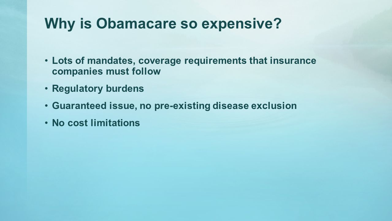 Why is Obamacare so expensive? Lots of mandates, coverage requirements that insurance companies must follow Regulatory burdens Guaranteed issue, no pr