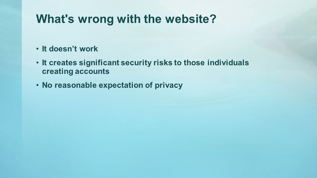 What's wrong with the website? It doesn't work It creates significant security risks to those individuals creating accounts No reasonable expectation