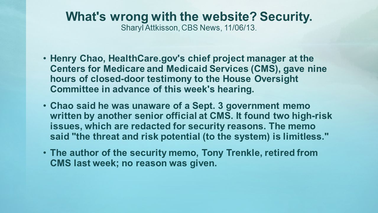 What's wrong with the website? Security. Sharyl Attkisson, CBS News, 11/06/13. Henry Chao, HealthCare.gov's chief project manager at the Centers for M