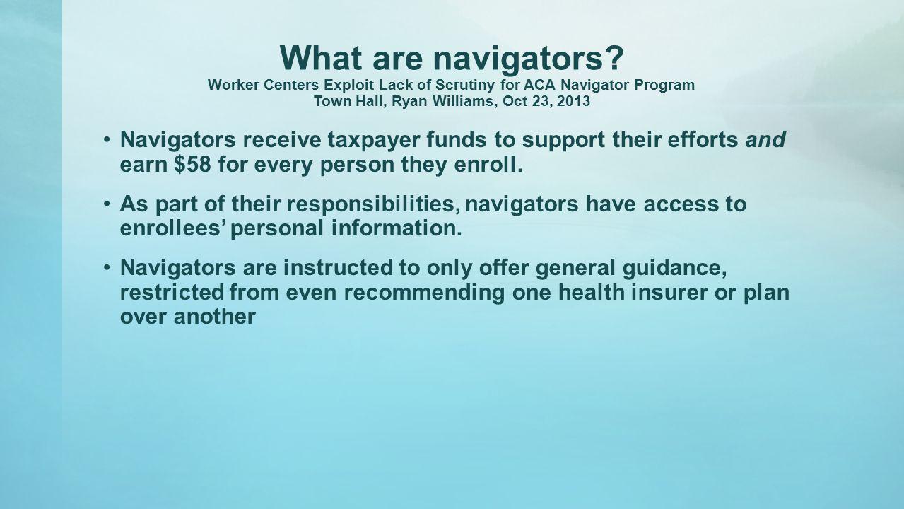 What are navigators? Worker Centers Exploit Lack of Scrutiny for ACA Navigator Program Town Hall, Ryan Williams, Oct 23, 2013 Navigators receive taxpa