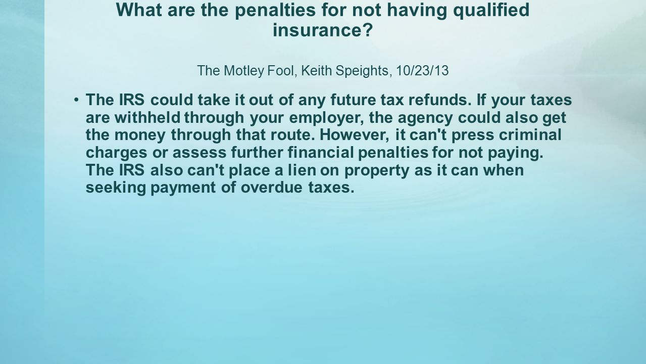 What are the penalties for not having qualified insurance? The Motley Fool, Keith Speights, 10/23/13 The IRS could take it out of any future tax refun