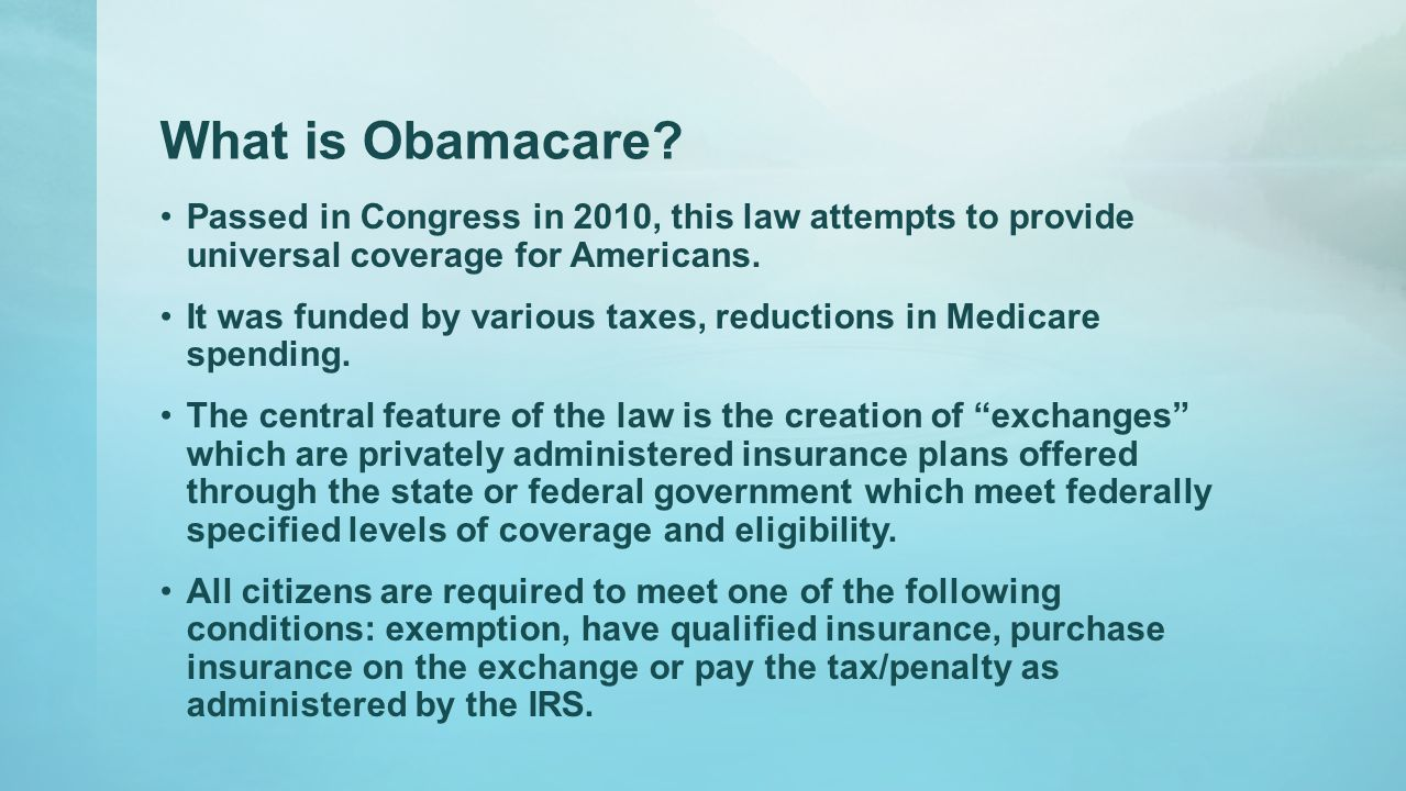 What is Obamacare? Passed in Congress in 2010, this law attempts to provide universal coverage for Americans. It was funded by various taxes, reductio