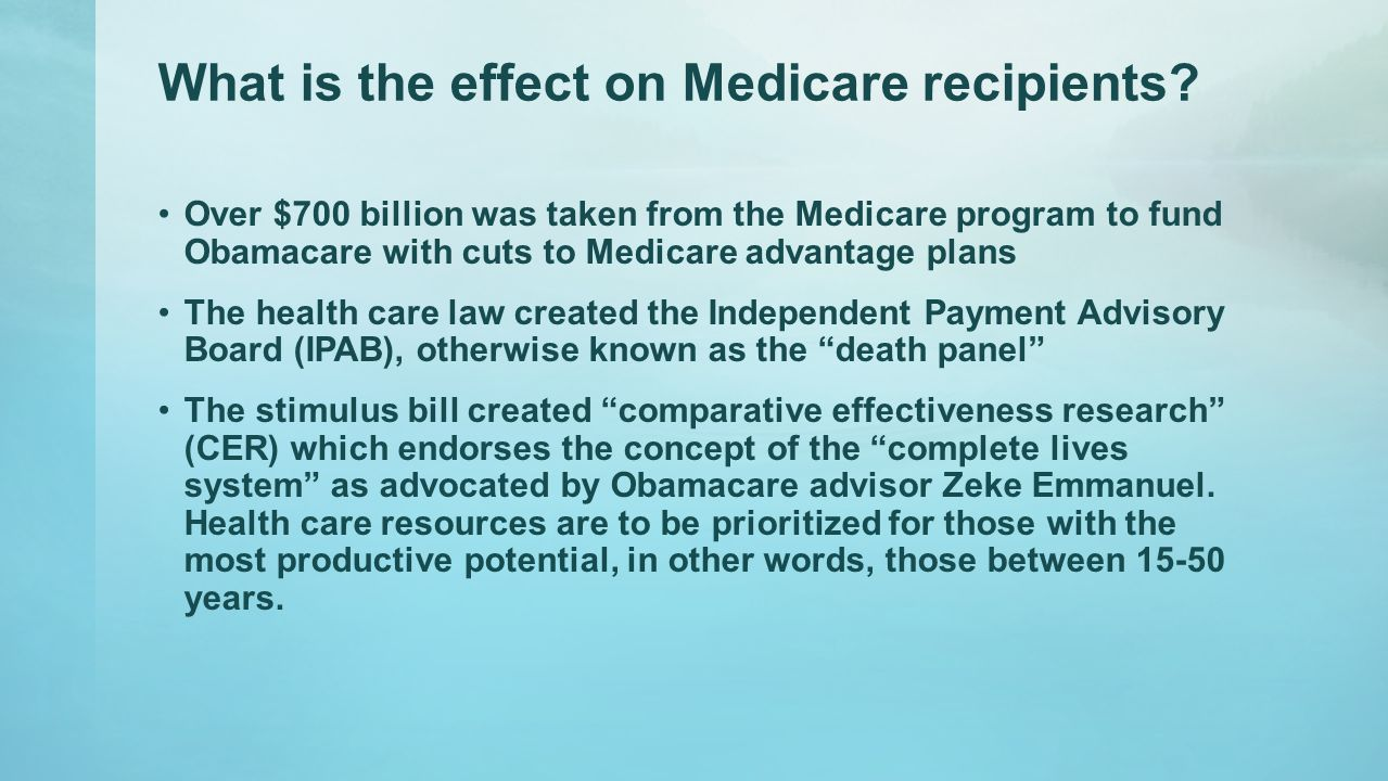 What is the effect on Medicare recipients? Over $700 billion was taken from the Medicare program to fund Obamacare with cuts to Medicare advantage pla