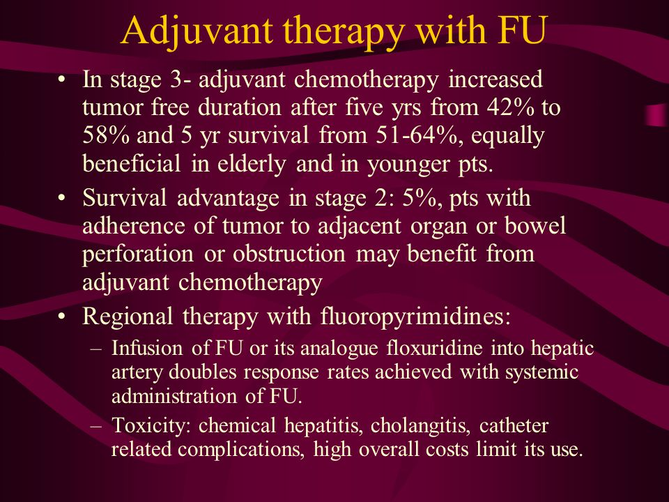 Adjuvant therapy with FU In stage 3- adjuvant chemotherapy increased tumor free duration after five yrs from 42% to 58% and 5 yr survival from 51-64%,