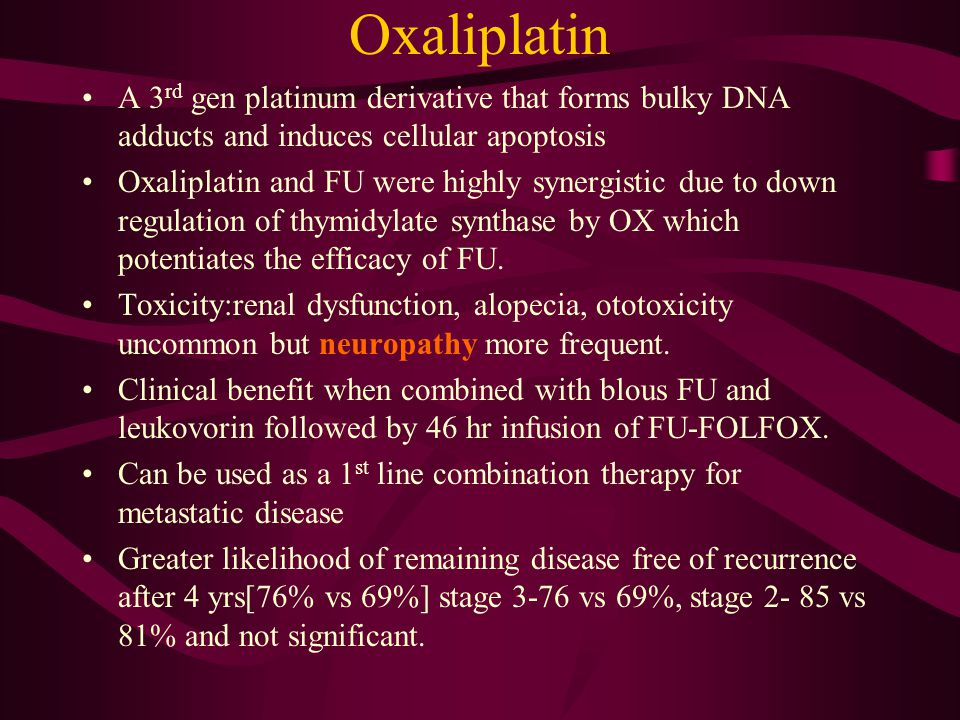 Oxaliplatin A 3 rd gen platinum derivative that forms bulky DNA adducts and induces cellular apoptosis Oxaliplatin and FU were highly synergistic due