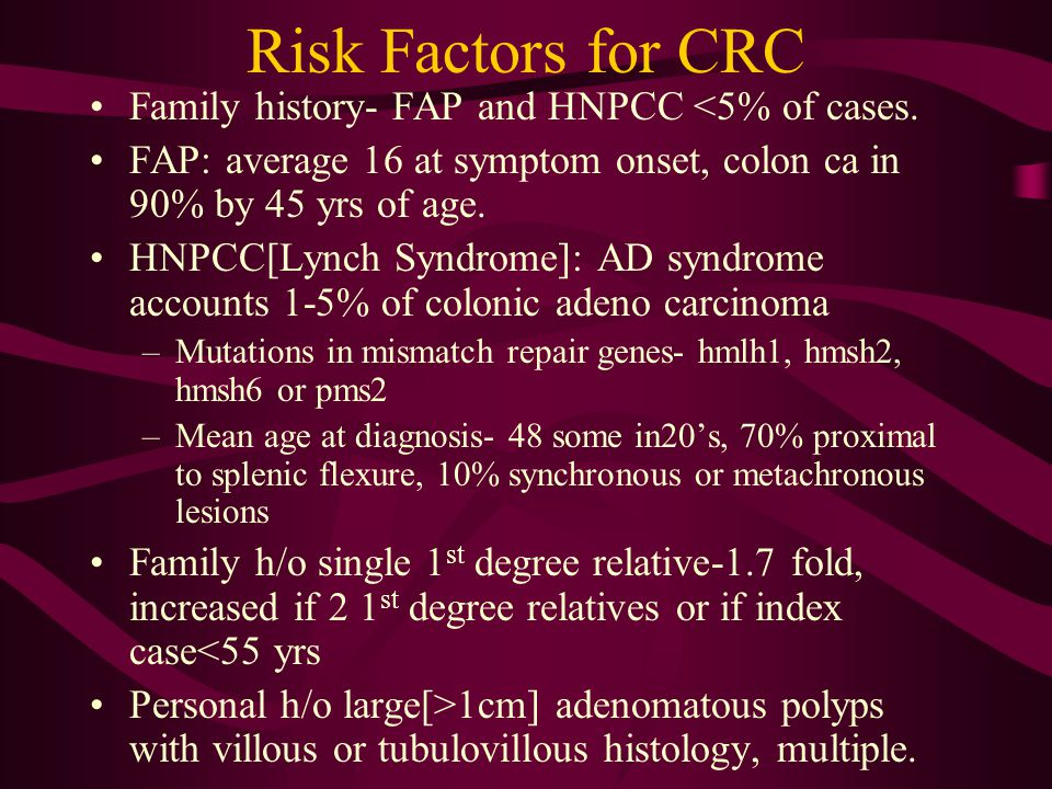 Risk Factors for CRC Family history- FAP and HNPCC <5% of cases. FAP: average 16 at symptom onset, colon ca in 90% by 45 yrs of age. HNPCC[Lynch Syndr