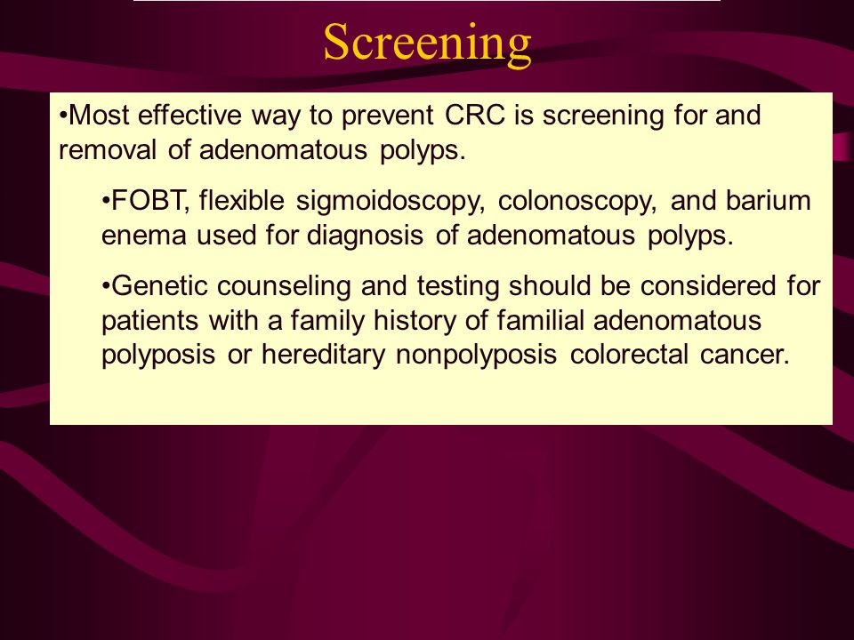 Screening Most effective way to prevent CRC is screening for and removal of adenomatous polyps. FOBT, flexible sigmoidoscopy, colonoscopy, and barium