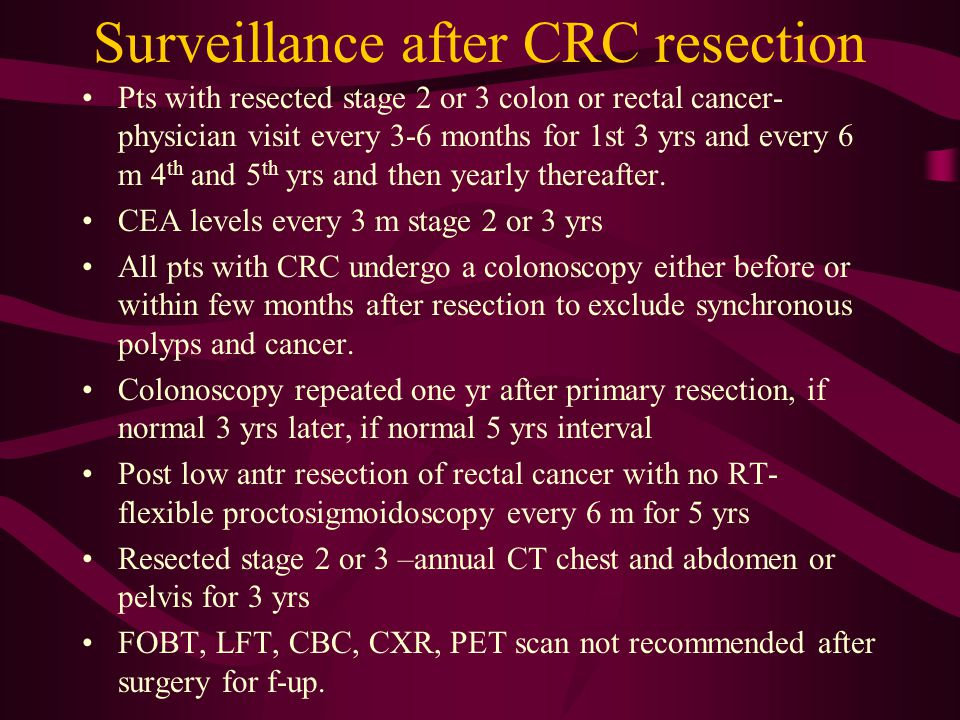 Surveillance after CRC resection Pts with resected stage 2 or 3 colon or rectal cancer- physician visit every 3-6 months for 1st 3 yrs and every 6 m 4