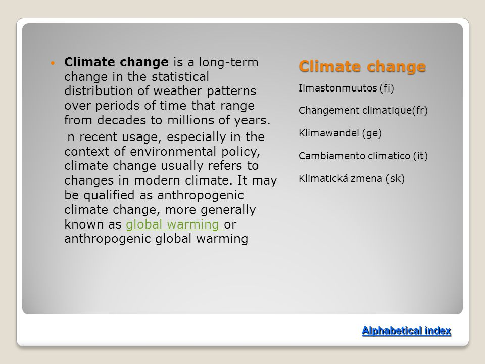 Climate change Ilmastonmuutos (fi) Changement climatique(fr) Klimawandel (ge) Cambiamento climatico (it) Klimatická zmena (sk) Climate change is a long-term change in the statistical distribution of weather patterns over periods of time that range from decades to millions of years.