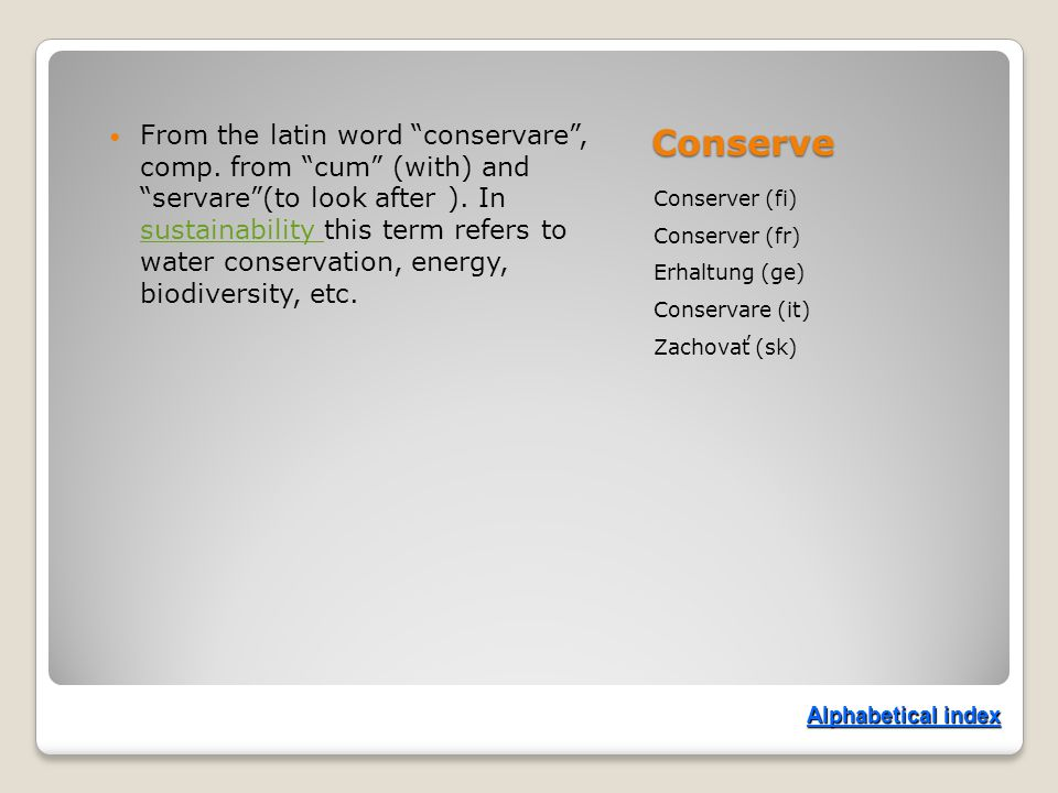 Conserve Conserver (fi) Conserver (fr) Erhaltung (ge) Conservare (it) Zachovať (sk) From the latin word conservare , comp.