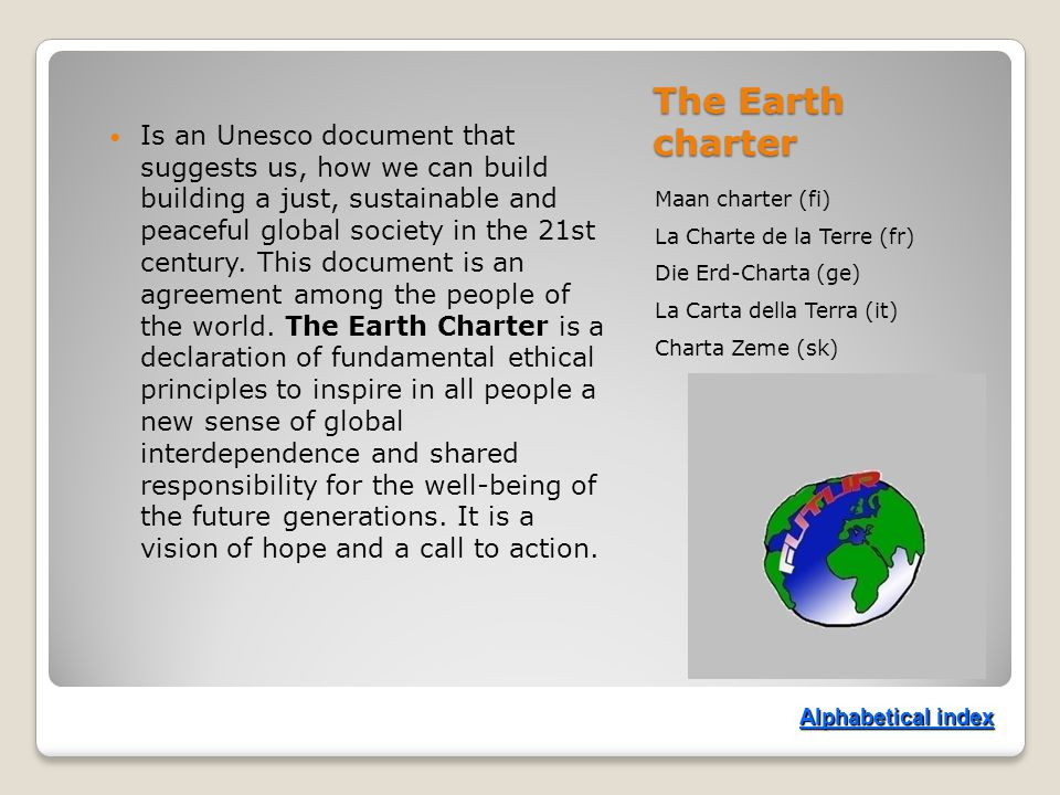 The Earth charter Maan charter (fi) La Charte de la Terre (fr) Die Erd-Charta (ge) La Carta della Terra (it) Charta Zeme (sk) Is an Unesco document that suggests us, how we can build building a just, sustainable and peaceful global society in the 21st century.