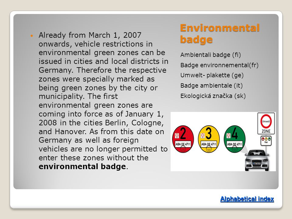 Environmental badge Ambientali badge (fi) Badge environnemental(fr) Umwelt- plakette (ge) Badge ambientale (it) Ekologická značka (sk) Already from March 1, 2007 onwards, vehicle restrictions in environmental green zones can be issued in cities and local districts in Germany.