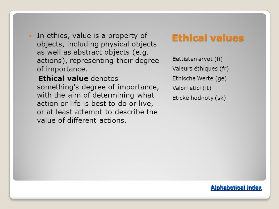 Ethical values Eettisten arvot (fi) Valeurs éthiques (fr) Ethische Werte (ge) Valori etici (it) Etické hodnoty (sk) In ethics, value is a property of objects, including physical objects as well as abstract objects (e.g.