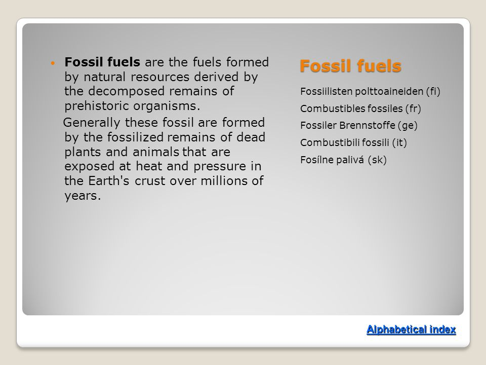 Fossil fuels Fossiilisten polttoaineiden (fi) Combustibles fossiles (fr) Fossiler Brennstoffe (ge) Combustibili fossili (it) Fosílne palivá (sk) Fossil fuels are the fuels formed by natural resources derived by the decomposed remains of prehistoric organisms.