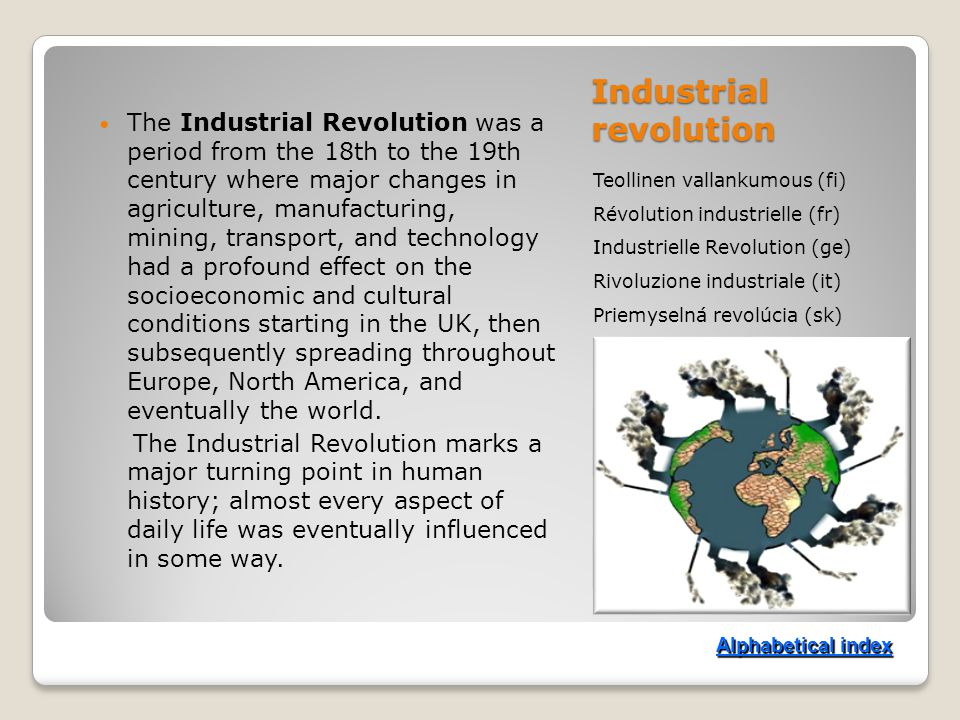 Industrial revolution Teollinen vallankumous (fi) Révolution industrielle (fr) Industrielle Revolution (ge) Rivoluzione industriale (it) Priemyselná revolúcia (sk) The Industrial Revolution was a period from the 18th to the 19th century where major changes in agriculture, manufacturing, mining, transport, and technology had a profound effect on the socioeconomic and cultural conditions starting in the UK, then subsequently spreading throughout Europe, North America, and eventually the world.