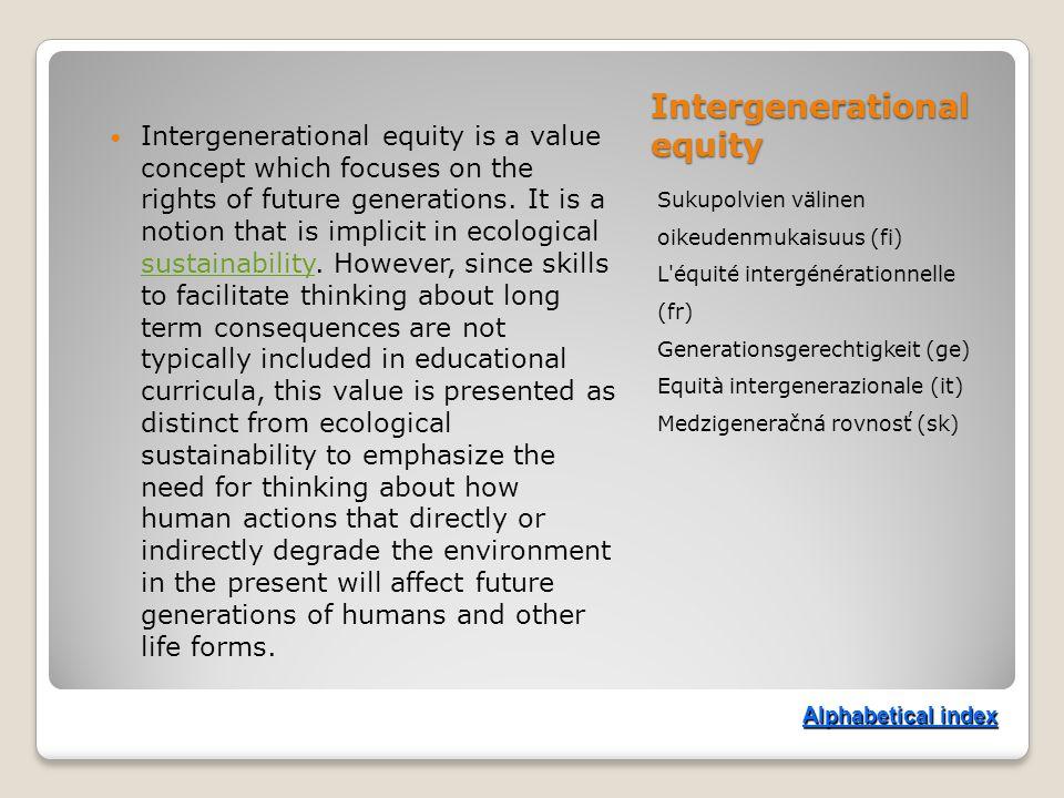 Intergenerational equity Sukupolvien välinen oikeudenmukaisuus (fi) L équité intergénérationnelle (fr) Generationsgerechtigkeit (ge) Equità intergenerazionale (it) Medzigeneračná rovnosť (sk) Intergenerational equity is a value concept which focuses on the rights of future generations.