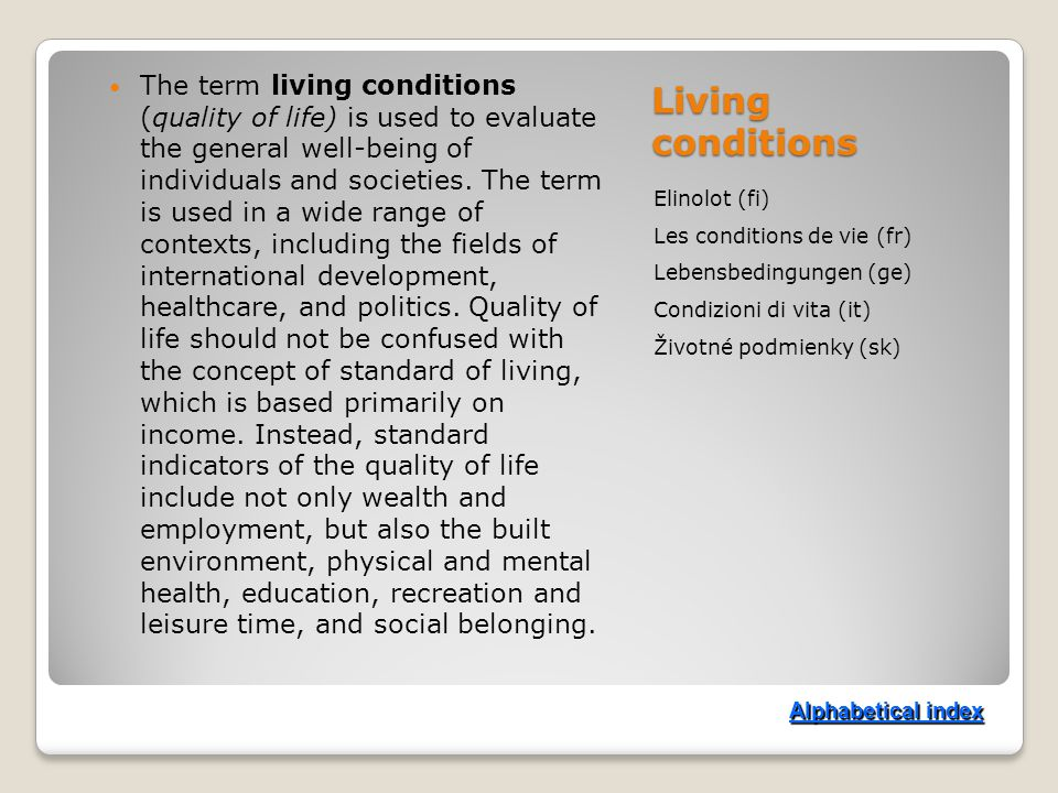 Living conditions Elinolot (fi) Les conditions de vie (fr) Lebensbedingungen (ge) Condizioni di vita (it) Životné podmienky (sk) The term living conditions (quality of life) is used to evaluate the general well-being of individuals and societies.