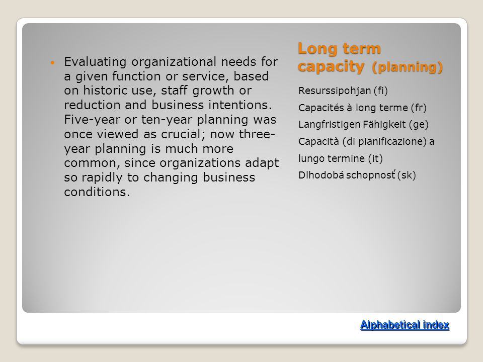 Long term capacity (planning) Resurssipohjan (fi) Capacités à long terme (fr) Langfristigen Fähigkeit (ge) Capacità (di pianificazione) a lungo termine (it) Dlhodobá schopnosť (sk) Evaluating organizational needs for a given function or service, based on historic use, staff growth or reduction and business intentions.