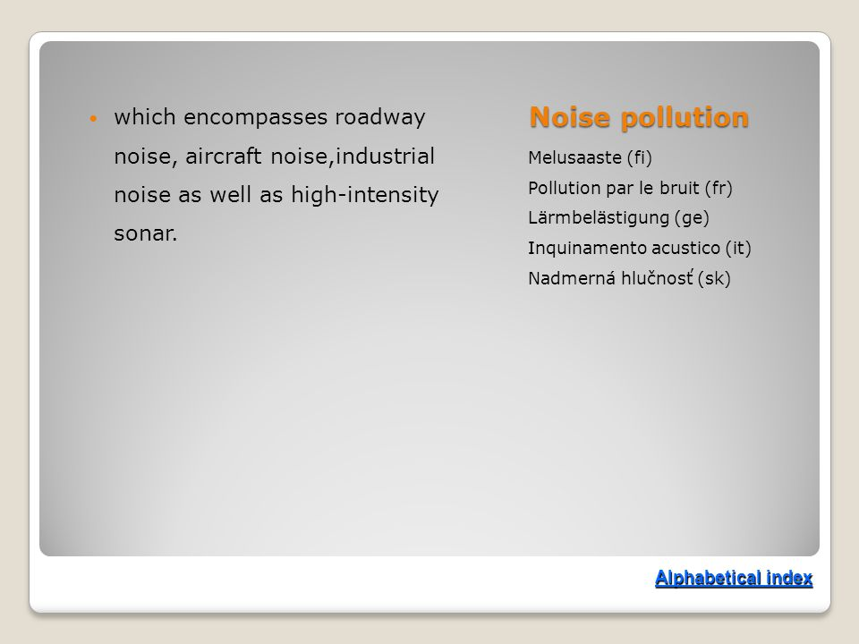 Noise pollution Melusaaste (fi) Pollution par le bruit (fr) Lärmbelästigung (ge) Inquinamento acustico (it) Nadmerná hlučnosť (sk) which encompasses roadway noise, aircraft noise,industrial noise as well as high-intensity sonar.