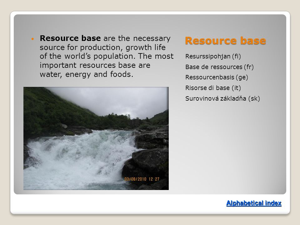 Resource base Resurssipohjan (fi) Base de ressources (fr) Ressourcenbasis (ge) Risorse di base (it) Surovinová základňa (sk) Resource base are the necessary source for production, growth life of the world's population.