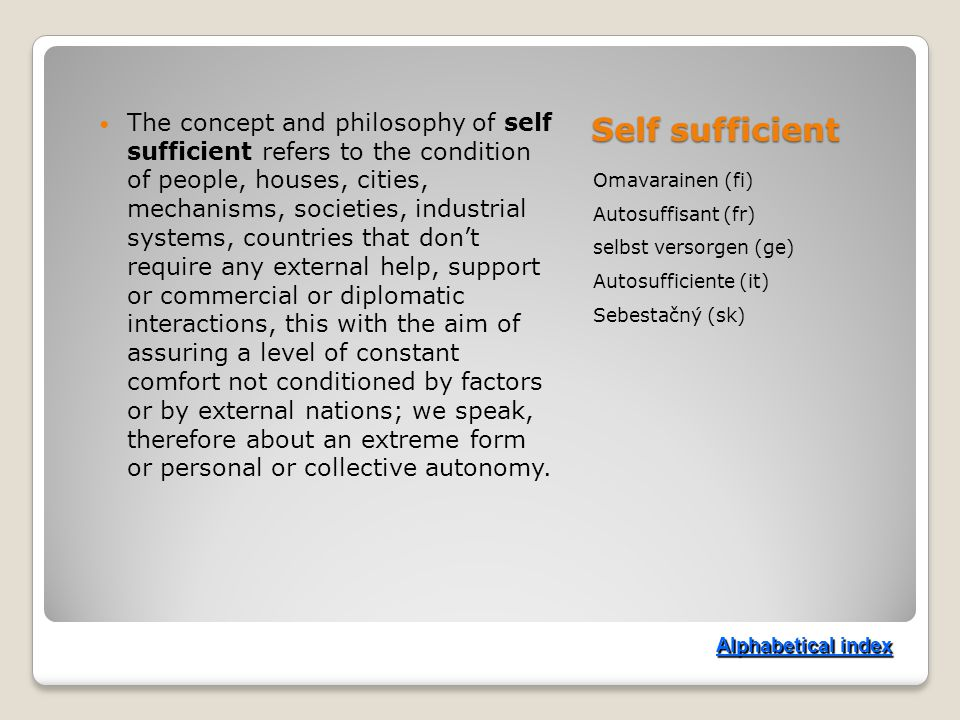 Self sufficient Omavarainen (fi) Autosuffisant (fr) selbst versorgen (ge) Autosufficiente (it) Sebestačný (sk) The concept and philosophy of self sufficient refers to the condition of people, houses, cities, mechanisms, societies, industrial systems, countries that don't require any external help, support or commercial or diplomatic interactions, this with the aim of assuring a level of constant comfort not conditioned by factors or by external nations; we speak, therefore about an extreme form or personal or collective autonomy.