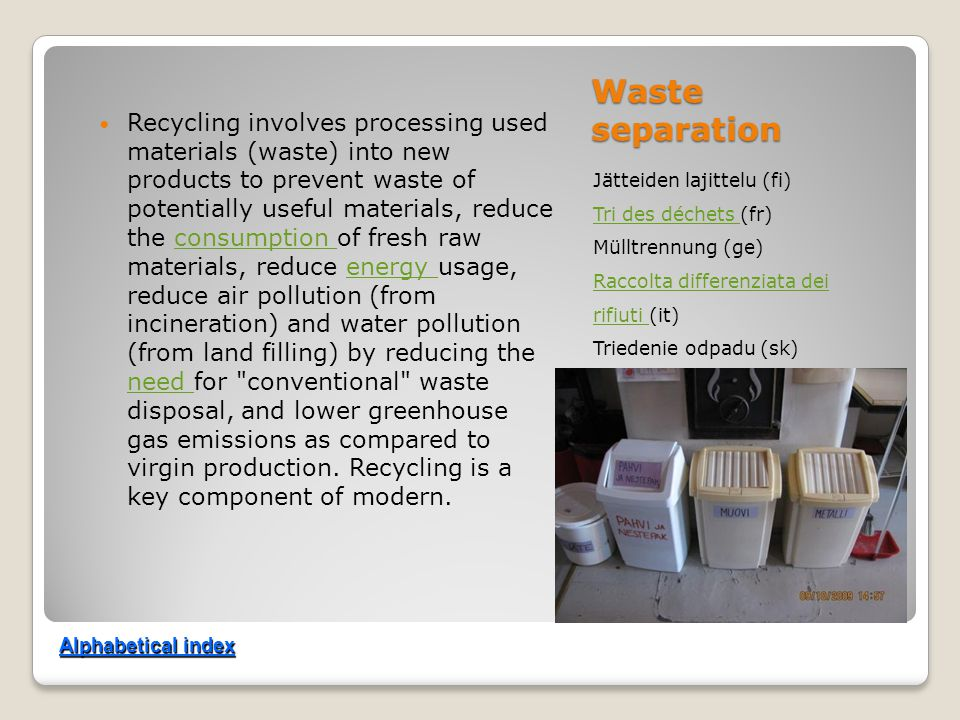 Waste separation Jätteiden lajittelu (fi) Tri des déchets Tri des déchets (fr) Mülltrennung (ge) Raccolta differenziata dei rifiuti Raccolta differenziata dei rifiuti (it) Triedenie odpadu (sk) Recycling involves processing used materials (waste) into new products to prevent waste of potentially useful materials, reduce the consumption of fresh raw materials, reduce energy usage, reduce air pollution (from incineration) and water pollution (from land filling) by reducing the need for conventional waste disposal, and lower greenhouse gas emissions as compared to virgin production.