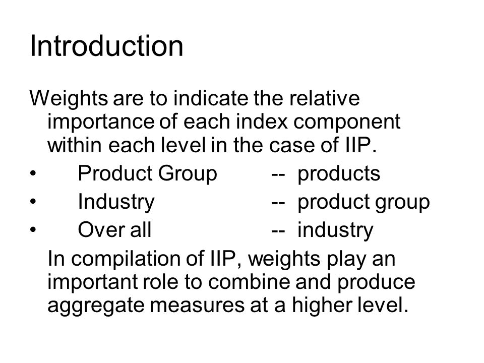 Introduction Weights are to indicate the relative importance of each index component within each level in the case of IIP.
