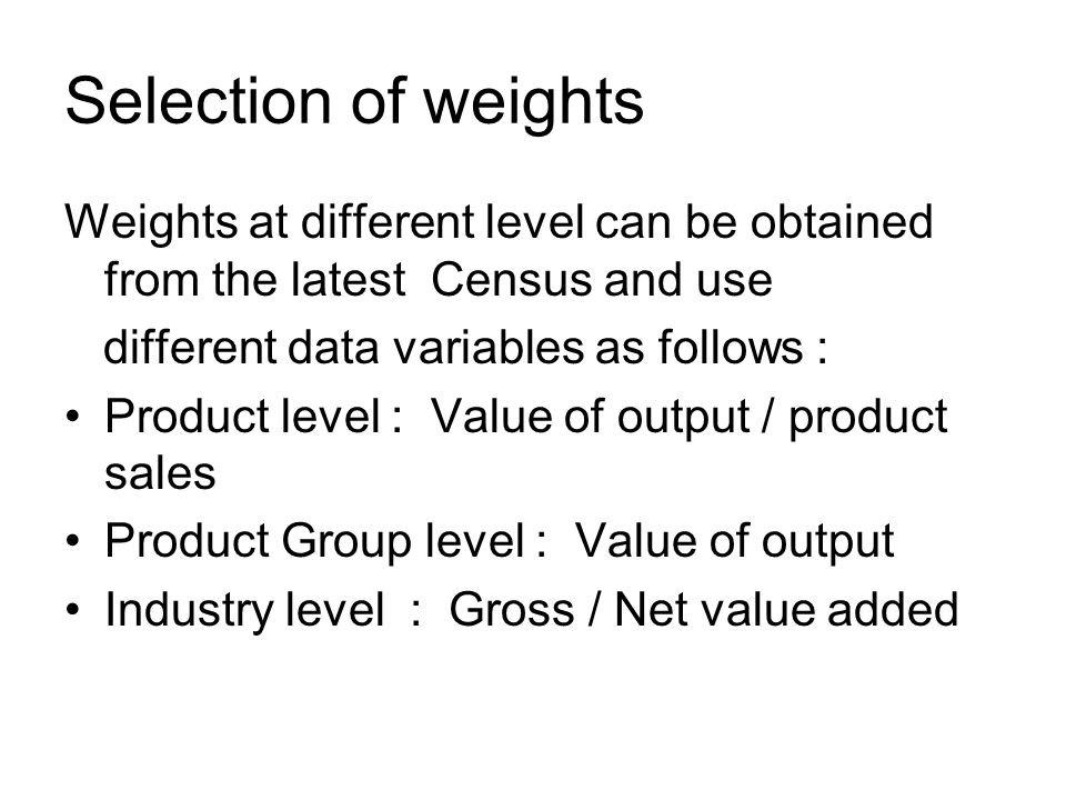 Selection of weights Weights at different level can be obtained from the latest Census and use different data variables as follows : Product level : Value of output / product sales Product Group level : Value of output Industry level : Gross / Net value added