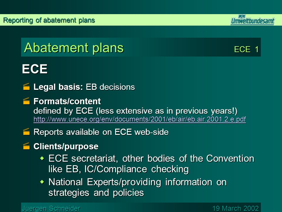 Reporting of abatement plans Juergen Schneider 19 March 2002 Abatement plans ECE 1 ECE  Legal basis: EB decisions  Formats/content defined by ECE (less extensive as in previous years!) http://www.unece.org/env/documents/2001/eb/air/eb.air.2001.2.e.pdf http://www.unece.org/env/documents/2001/eb/air/eb.air.2001.2.e.pdf  Reports available on ECE web-side  Clients/purpose  ECE secretariat, other bodies of the Convention like EB, IC/Compliance checking  National Experts/providing information on strategies and policies