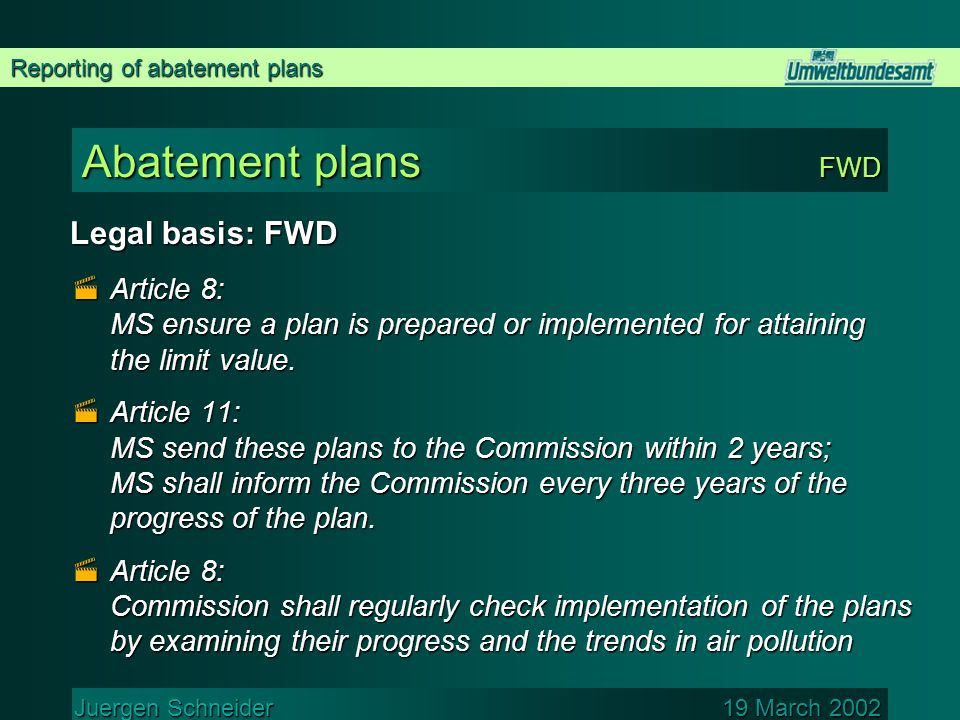 Reporting of abatement plans Juergen Schneider 19 March 2002 Abatement plans FWD Legal basis: FWD  Article 8: MS ensure a plan is prepared or implemented for attaining the limit value.