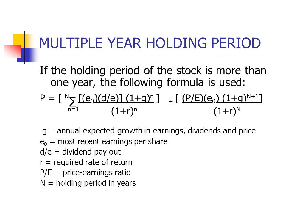 MULTIPLE YEAR HOLDING PERIOD If the holding period of the stock is more than one year, the following formula is used: P = [ N ∑ [(e 0 )(d/e)] (1+g) n