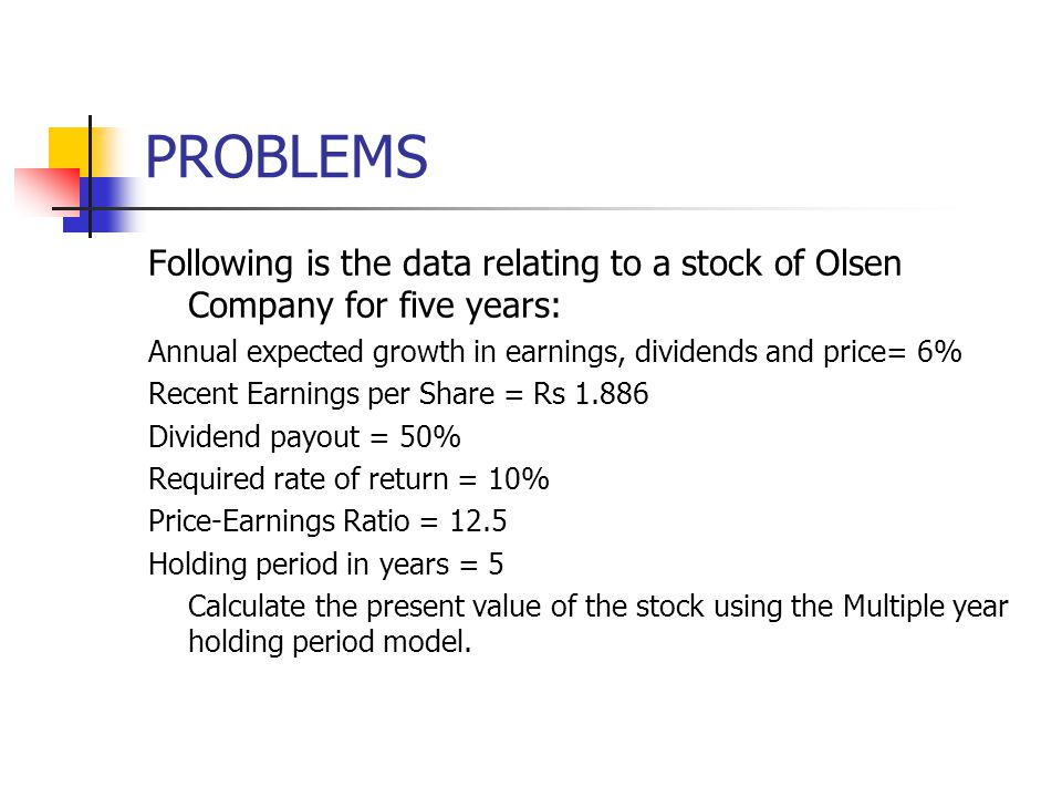 PROBLEMS Following is the data relating to a stock of Olsen Company for five years: Annual expected growth in earnings, dividends and price= 6% Recent Earnings per Share = Rs 1.886 Dividend payout = 50% Required rate of return = 10% Price-Earnings Ratio = 12.5 Holding period in years = 5 Calculate the present value of the stock using the Multiple year holding period model.
