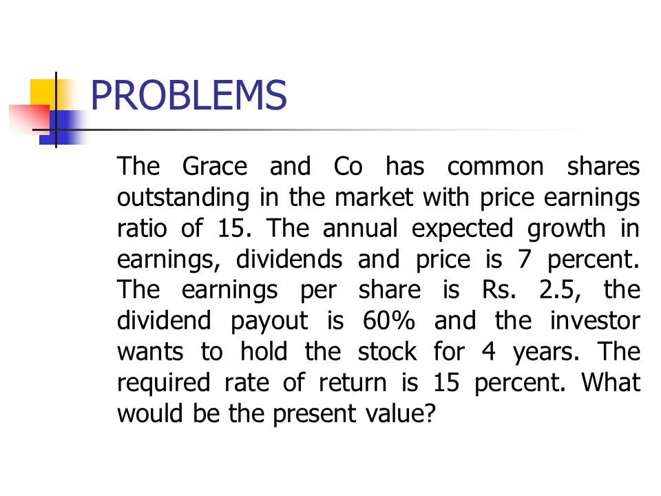 PROBLEMS The Grace and Co has common shares outstanding in the market with price earnings ratio of 15. The annual expected growth in earnings, dividen