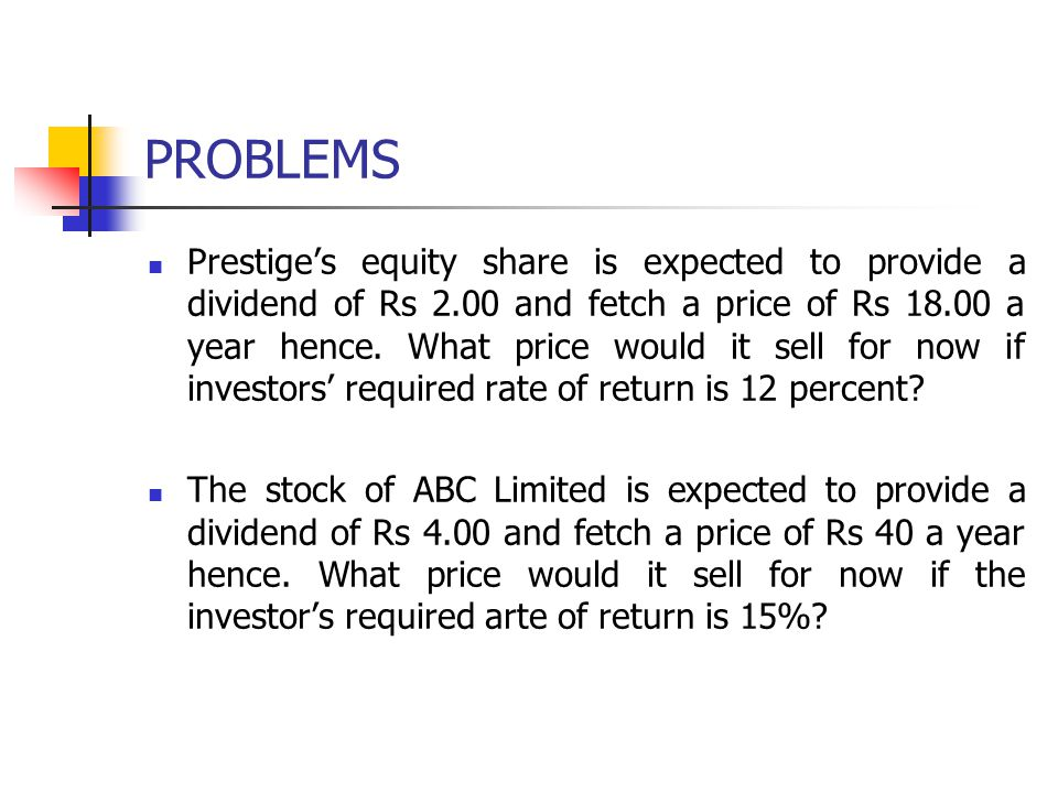 PROBLEMS Prestige's equity share is expected to provide a dividend of Rs 2.00 and fetch a price of Rs 18.00 a year hence. What price would it sell for