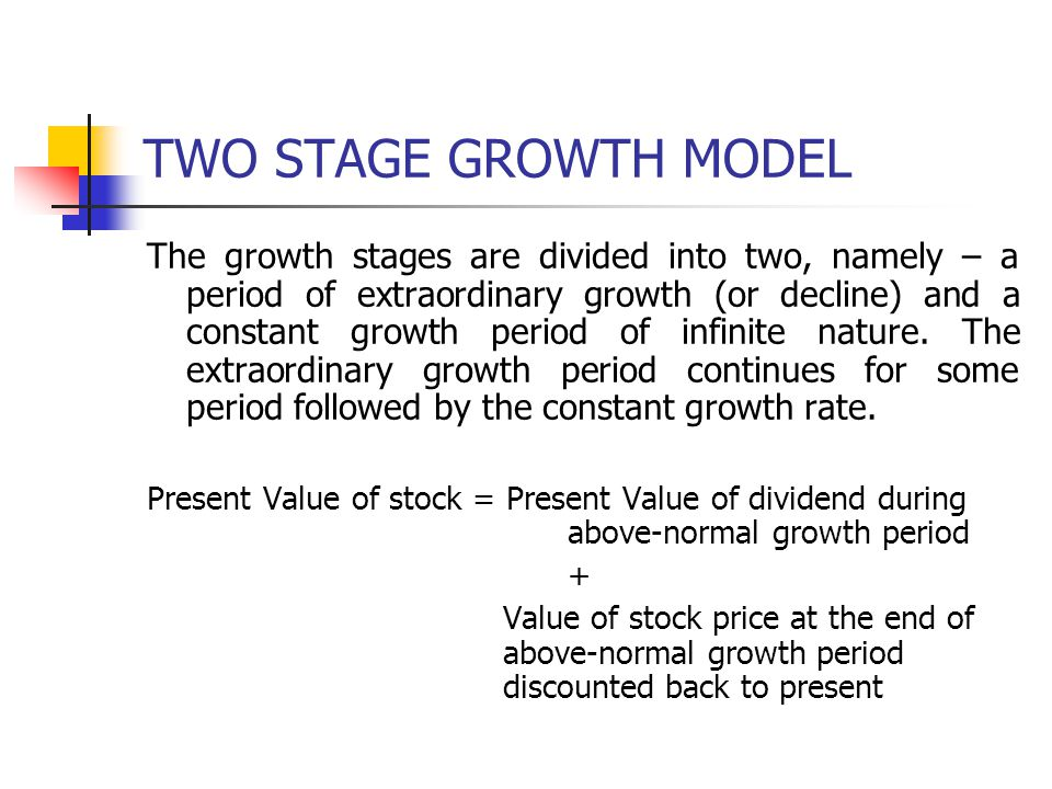 TWO STAGE GROWTH MODEL The growth stages are divided into two, namely – a period of extraordinary growth (or decline) and a constant growth period of infinite nature.