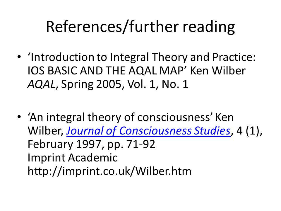 References/further reading 'Introduction to Integral Theory and Practice: IOS BASIC AND THE AQAL MAP' Ken Wilber AQAL, Spring 2005, Vol.