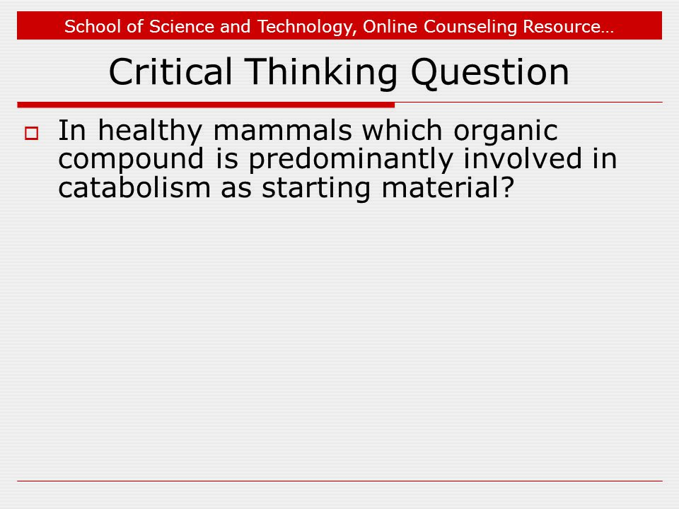 School of Science and Technology, Online Counseling Resource… Critical Thinking Question  In healthy mammals which organic compound is predominantly involved in catabolism as starting material