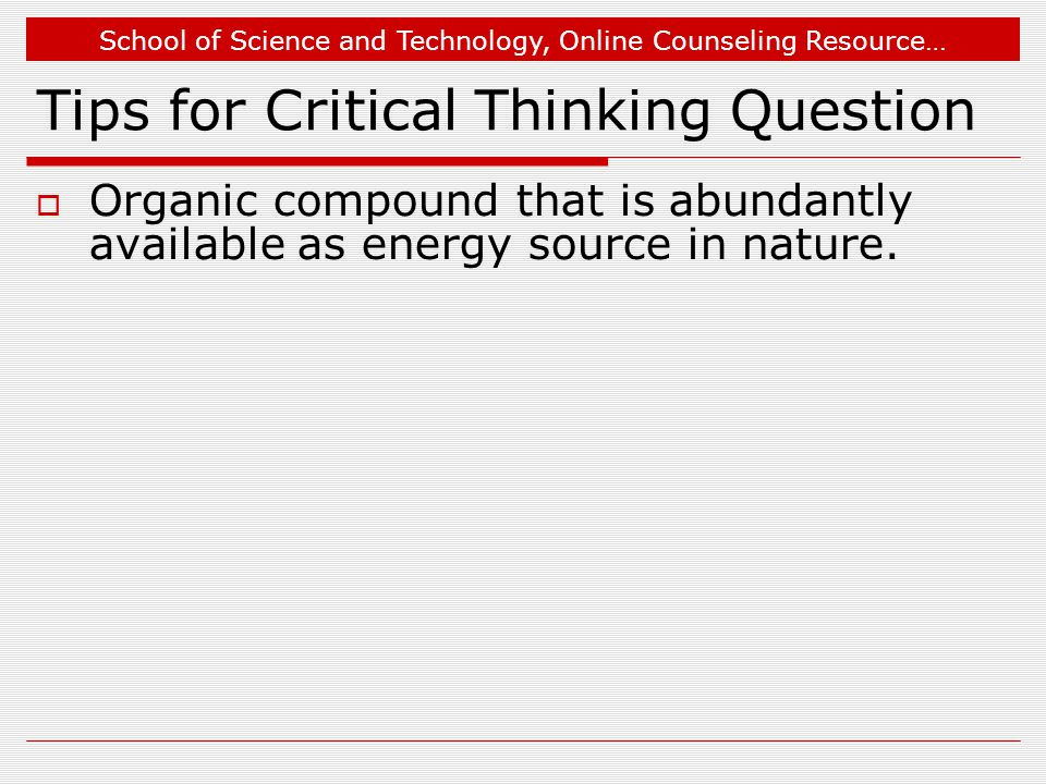 School of Science and Technology, Online Counseling Resource… Tips for Critical Thinking Question  Organic compound that is abundantly available as energy source in nature.
