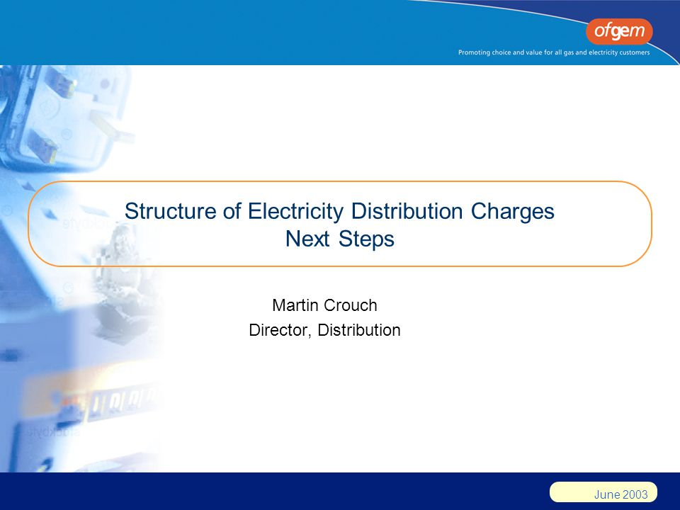 June 2003 Structure of Electricity Distribution Charges Next Steps Martin Crouch Director, Distribution