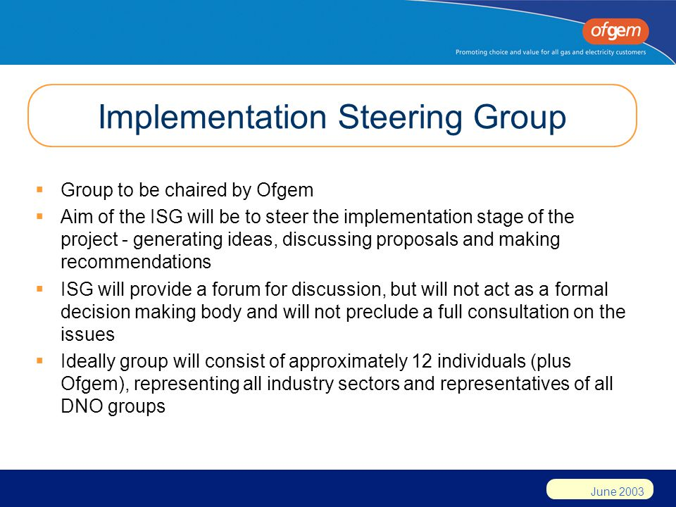 June 2003 Implementation Steering Group  Group to be chaired by Ofgem  Aim of the ISG will be to steer the implementation stage of the project - gen