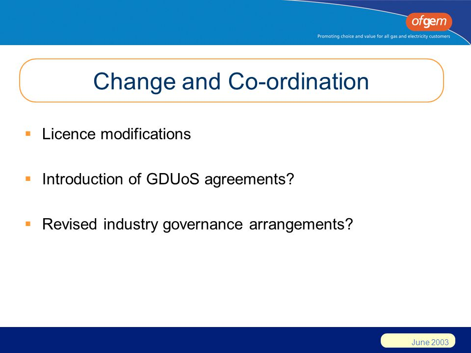 June 2003 Change and Co-ordination  Licence modifications  Introduction of GDUoS agreements.