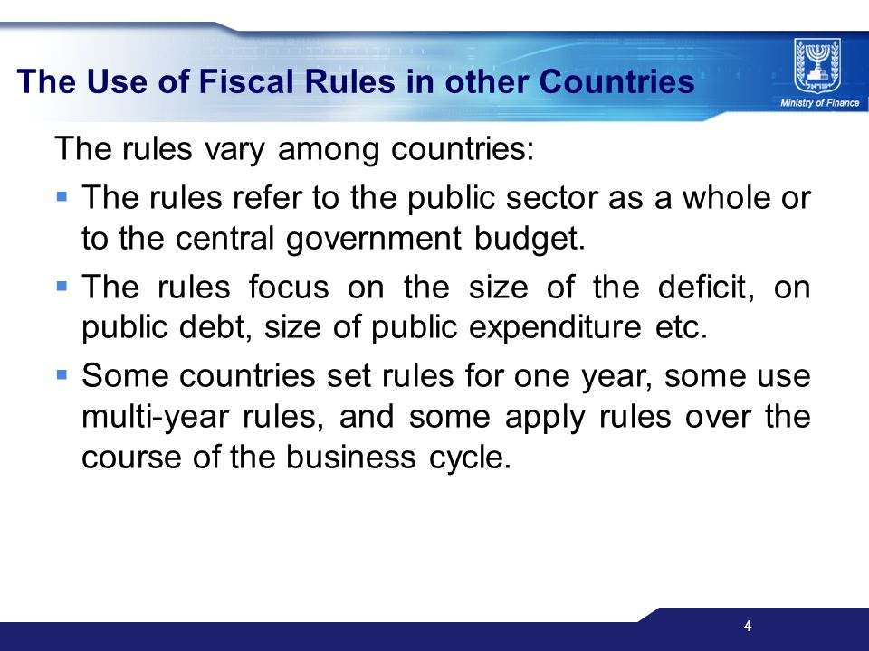 4 The Use of Fiscal Rules in other Countries The rules vary among countries:  The rules refer to the public sector as a whole or to the central government budget.