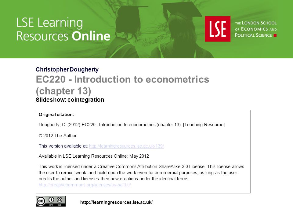 Christopher Dougherty EC220 - Introduction to econometrics (chapter 13) Slideshow: cointegration Original citation: Dougherty, C.
