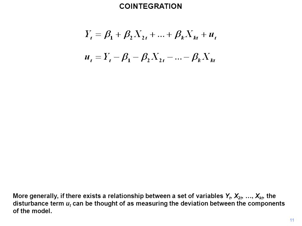 COINTEGRATION 11 More generally, if there exists a relationship between a set of variables Y t, X 2t, …, X kt, the disturbance term u t can be thought of as measuring the deviation between the components of the model.