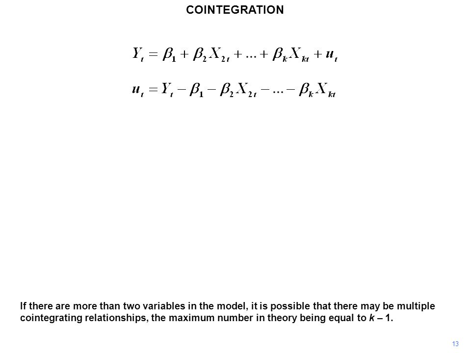 COINTEGRATION 13 If there are more than two variables in the model, it is possible that there may be multiple cointegrating relationships, the maximum number in theory being equal to k – 1.