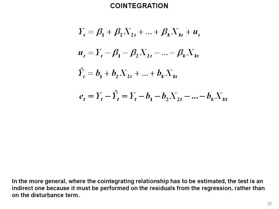 COINTEGRATION 22 In the more general, where the cointegrating relationship has to be estimated, the test is an indirect one because it must be performed on the residuals from the regression, rather than on the disturbance term.