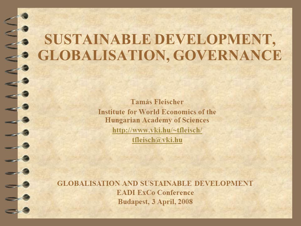 SUSTAINABLE DEVELOPMENT, GLOBALISATION, GOVERNANCE Tamás Fleischer Institute for World Economics of the Hungarian Academy of Sciences http://www.vki.hu/~tfleisch/ tfleisch@vki.hu GLOBALISATION AND SUSTAINABLE DEVELOPMENT EADI ExCo Conference Budapest, 3 April, 2008